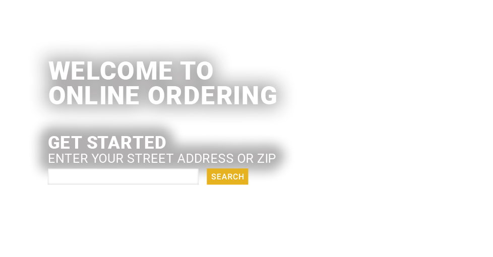 Welcome to Online Ordering! Get started and enter your street address or zip code.