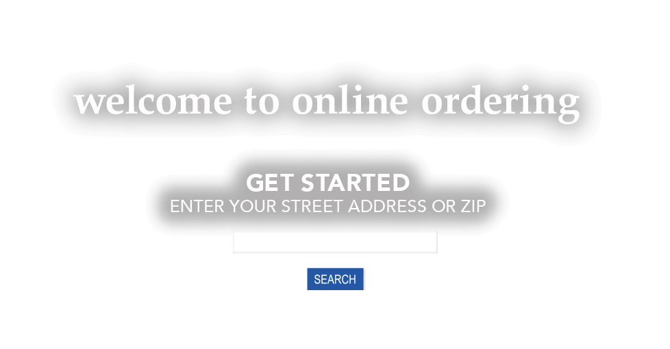 welcome to online ordering. get started, enter your street address or zip