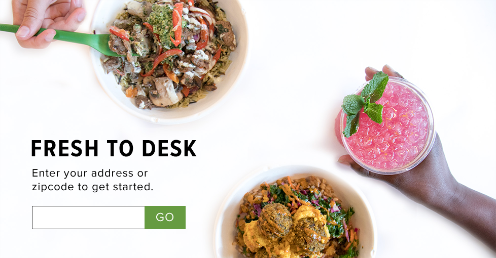 Fresh to desk. Enter your address or zip code to get started.