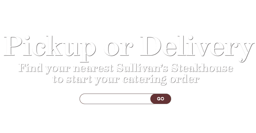 Pickup or Delivery. Find your nearest Sullivan's Steakhouse to start your online order.